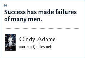 Cindy Adams: Success has made failures of many men.