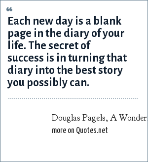Douglas Pagels, A Wonderful Resolution For The New Year!: Each new day is a blank page in the diary of your life. The secret of success is in turning that diary into the best story you possibly can.