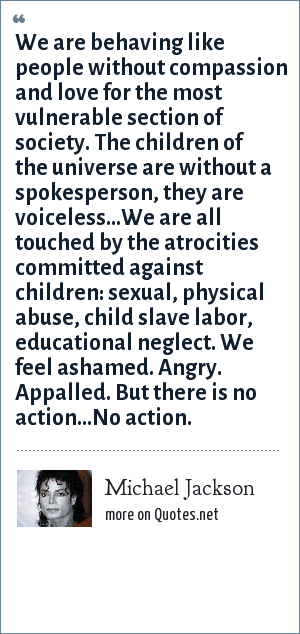 Michael Jackson: We are behaving like people without compassion and love for the most vulnerable section of society. The children of the universe are without a spokesperson, they are voiceless…We are all touched by the atrocities committed against children: sexual, physical abuse, child slave labor, educational neglect. We feel ashamed. Angry. Appalled. But there is no action…No action.