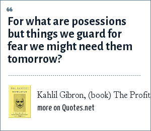 Kahlil Gibron, (book) The Profit: For what are posessions but things we guard for fear we might need them tomorrow?