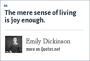 Emily Dickinson: The mere sense of living is joy enough.