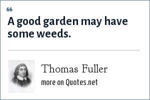 Thomas Fuller: A good garden may have some weeds.