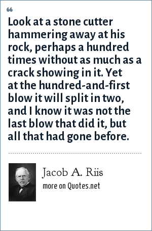 Jacob A. Riis: Look at a stone cutter hammering away at his rock, perhaps a hundred times without as much as a crack showing in it. Yet at the hundred-and-first blow it will split in two, and I know it was not the last blow that did it, but all that had gone before.