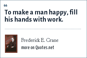 Frederick E. Crane: To make a man happy, fill his hands with work.