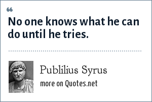 Publilius Syrus: No one knows what he can do until he tries.