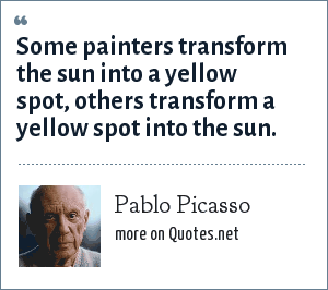 Pablo Picasso: Some painters transform the sun into a yellow spot, others transform a yellow spot into the sun.