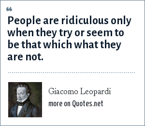 Giacomo Leopardi: People are ridiculous only when they try or seem to be that which what they are not.
