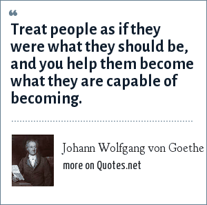 Johann Wolfgang von Goethe: Treat people as if they were what they should be, and you help them become what they are capable of becoming.