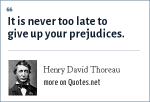 Henry David Thoreau: It is never too late to give up your prejudices.