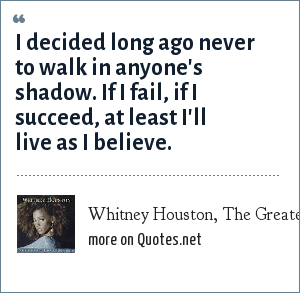 Whitney Houston, The Greatest Love Of All: I decided long ago never to walk in anyone's shadow. If I fail, if I succeed, at least I'll live as I believe.