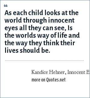Kandice Hehner, Innocent Eyes: As each child looks at the world through innocent eyes all they can see, Is the worlds way of life and the way they think their lives should be.