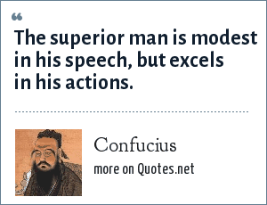 Confucius: The superior man is modest in his speech, but excels in his actions.