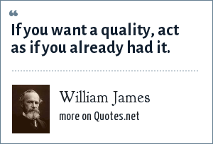 William James: If you want a quality, act as if you already had it.