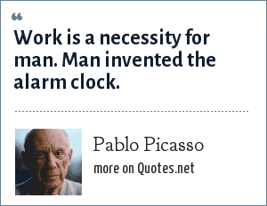 Pablo Picasso: Work is a necessity for man. Man invented the alarm clock.