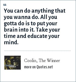 Coolio, The Winner: You can do anything that you wanna do. All you gotta do is to put your brain into it. Take your time and educate your mind.