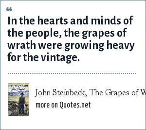 John Steinbeck, The Grapes of Wrath: In the hearts and minds of the people, the grapes of wrath were growing heavy for the vintage.