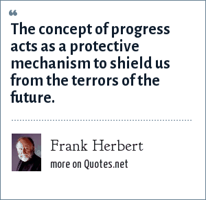 Frank Herbert: The concept of progress acts as a protective mechanism to shield us from the terrors of the future.