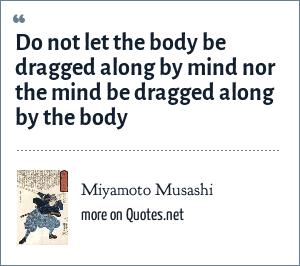 Miyamoto Musashi: Do not let the body be dragged along by mind nor the mind be dragged along by the body