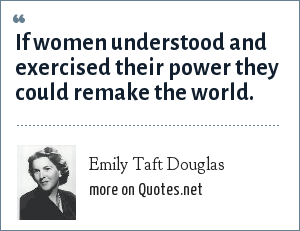 Emily Taft Douglas: If women understood and exercised their power they could remake the world.