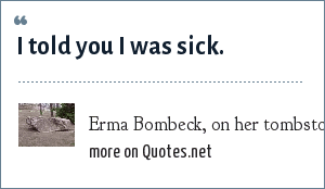 Erma Bombeck, on her tombstone: I told you I was sick.