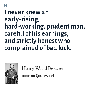 Henry Ward Beecher: I never knew an early-rising, hard-working, prudent man, careful of his earnings, and strictly honest who complained of bad luck.