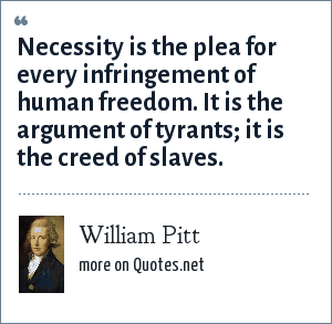 William Pitt: Necessity is the plea for every infringement of human freedom. It is the argument of tyrants; it is the creed of slaves.
