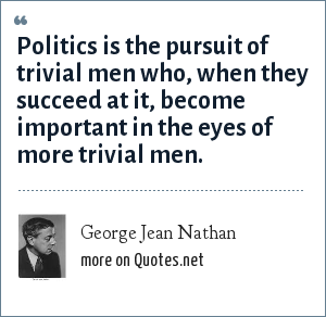 George Jean Nathan: Politics is the pursuit of trivial men who, when they succeed at it, become important in the eyes of more trivial men.
