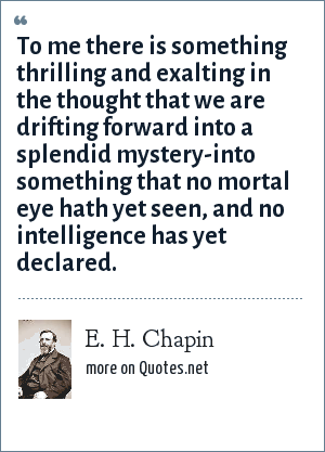 E. H. Chapin: To me there is something thrilling and exalting in the thought that we are drifting forward into a splendid mystery-into something that no mortal eye hath yet seen, and no intelligence has yet declared.
