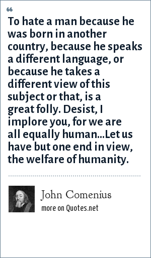 John Comenius: To hate a man because he was born in another country, because he speaks a different language, or because he takes a different view of this subject or that, is a great folly. Desist, I implore you, for we are all equally human...Let us have but one end in view, the welfare of humanity.