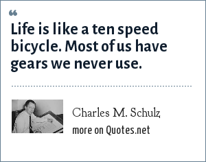 Charles M. Schulz: Life is like a ten speed bicycle. Most of us have gears we never use.