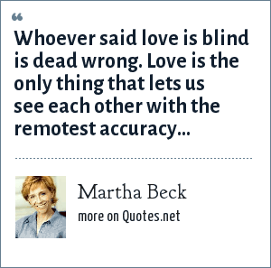 Martha Beck: Whoever said love is blind is dead wrong. Love is the only thing that lets us see each other with the remotest accuracy…