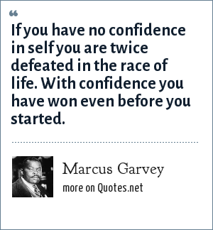 Marcus Garvey: If you have no confidence in self you are twice defeated in the race of life. With confidence you have won even before you started.