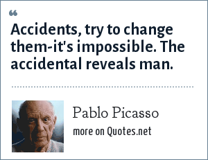 Pablo Picasso: Accidents, try to change them-it's impossible. The accidental reveals man.