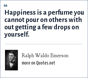Ralph Waldo Emerson: Happiness is a perfume you cannot pour on others with out getting a few drops on yourself.