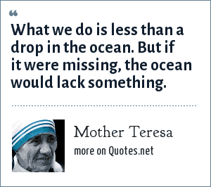 Mother Teresa: What we do is less than a drop in the ocean. But if it were missing, the ocean would lack something.