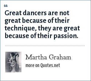 Martha Graham: Great dancers are not great because of their technique, they are great because of their passion.