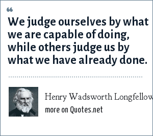 Henry Wadsworth Longfellow: We judge ourselves by what we are capable of doing, while others judge us by what we have already done.