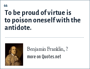 Benjamin Franklin, ?: To be proud of virtue is to poison oneself with the antidote.