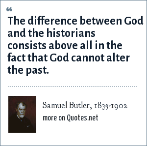 Samuel Butler, 1835-1902: The difference between God and the historians consists above all in the fact that God cannot alter the past.