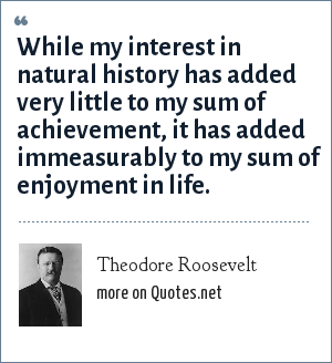 Theodore Roosevelt: While my interest in natural history has added very little to my sum of achievement, it has added immeasurably to my sum of enjoyment in life.