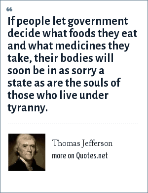 Thomas Jefferson: If people let government decide what foods they eat and what medicines they take, their bodies will soon be in as sorry a state as are the souls of those who live under tyranny.