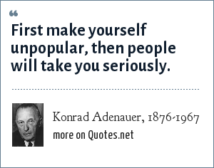 Konrad Adenauer, 1876-1967: First make yourself unpopular, then people will take you seriously.