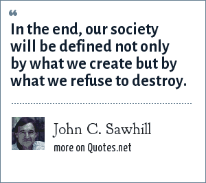 John C. Sawhill: In the end, our society will be defined not only by what we create but by what we refuse to destroy.