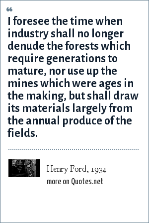 Henry Ford, 1934: I foresee the time when industry shall no longer denude the forests which require generations to mature, nor use up the mines which were ages in the making, but shall draw its materials largely from the annual produce of the fields.