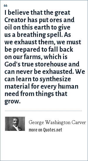 George Washington Carver: I believe that the great Creator has put ores and oil on this earth to give us a breathing spell. As we exhaust them, we must be prepared to fall back on our farms, which is God's true storehouse and can never be exhausted. We can learn to synthesize material for every human need from things that grow.