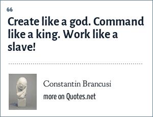 Constantin Brancusi: Create like a god. Command like a king. Work like a slave!