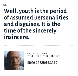 Pablo Picasso: Well, youth is the period of assumed personalities and disguises. It is the time of the sincerely insincere.