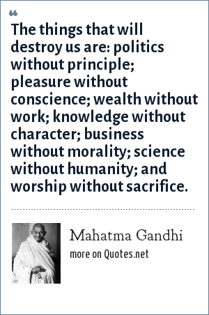 Mahatma Gandhi: There are seven sins in the world: Wealth without work, Pleasure without conscience, Knowledge without character, Commerce without morality, Science without humanity, Worship without sacrifice and politics without principle.
