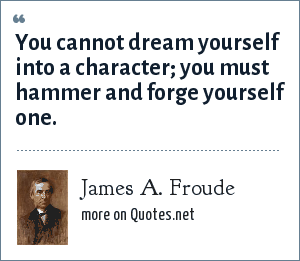 James A. Froude: You cannot dream yourself into a character; you must hammer and forge yourself one.