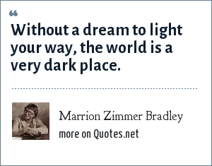 Marrion Zimmer Bradley: Without a dream to light your way, the world is a very dark place.